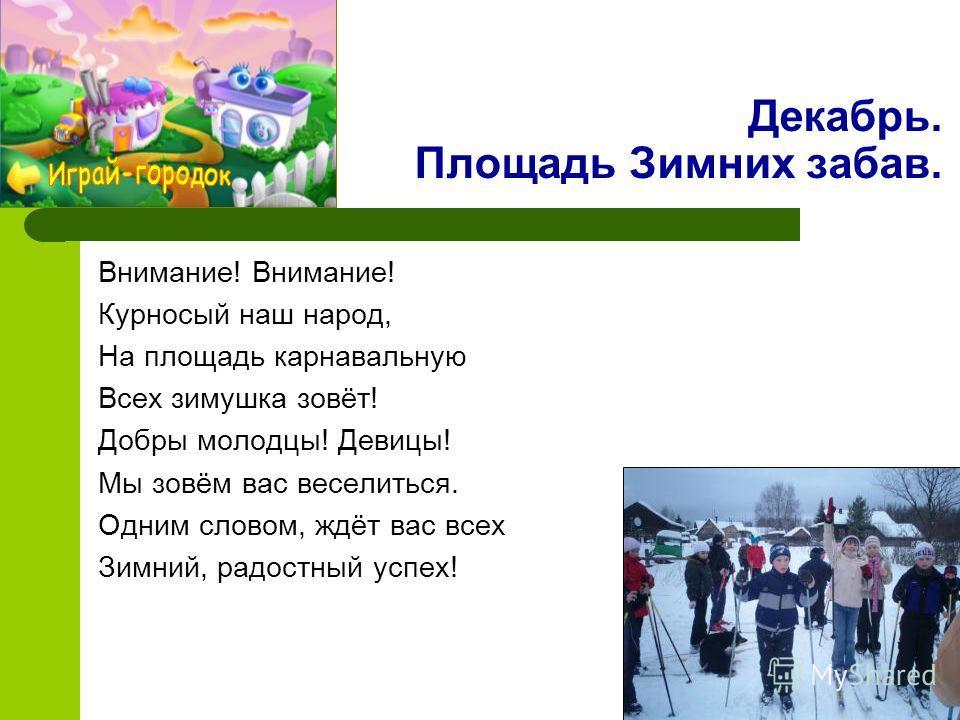 Декабрь. Площадь Зимних забав. Внимание! Курносый наш народ, На площадь карнавальную Всех зимушка зовёт! Добры молодцы! Девицы! Мы зовём вас веселиться. Одним словом, ждёт вас всех Зимний, радостный успех!