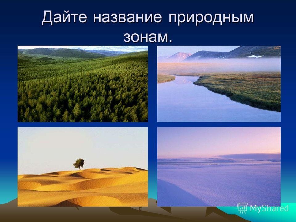 Дайте название природным зонам.