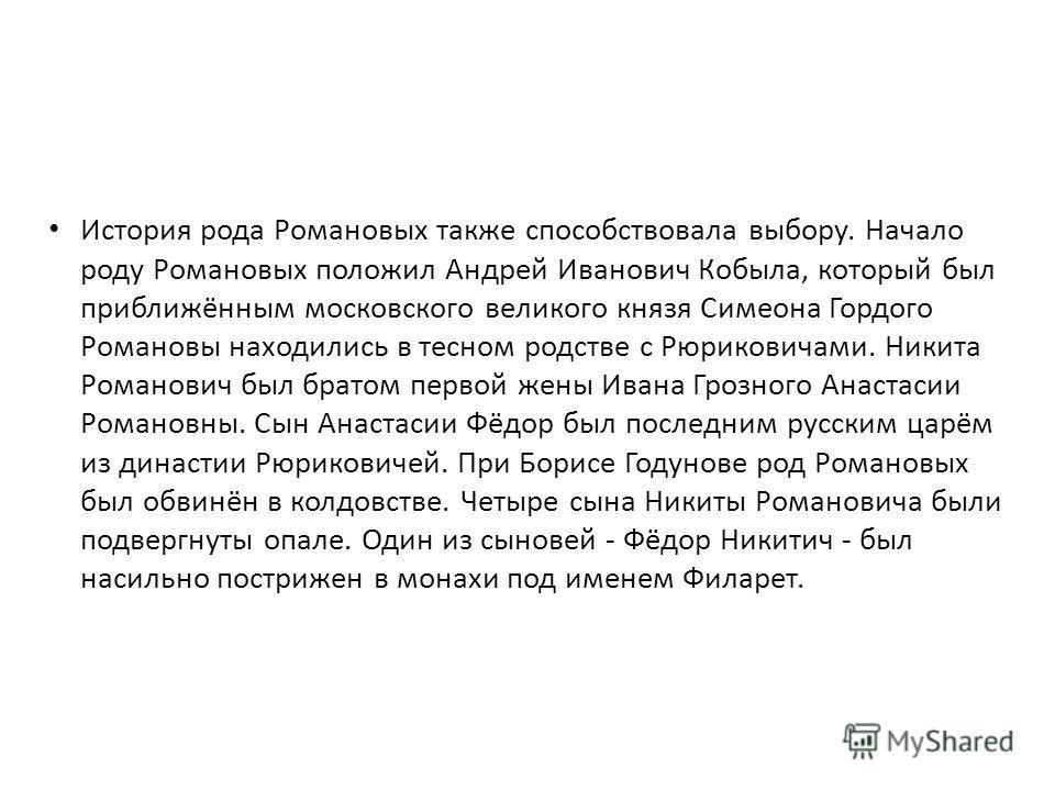 История рода Романовых также способствовала выбору. Начало роду Романовых положил Андрей Иванович Кобыла, который был приближённым московского великого князя Симеона Гордого Романовы находились в тесном родстве с Рюриковичами. Никита Романович был бр