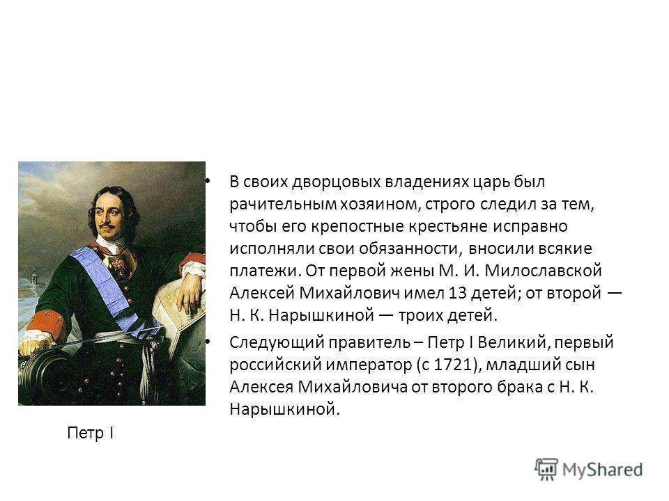 В своих дворцовых владениях царь был рачительным хозяином, строго следил за тем, чтобы его крепостные крестьяне исправно исполняли свои обязанности, вносили всякие платежи. От первой жены М. И. Милославской Алексей Михайлович имел 13 детей; от второй
