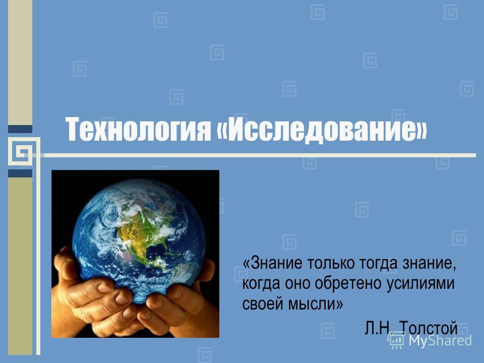 Технология «Исследование» «Знание только тогда знание, когда оно обретено усилиями своей мысли» Л.Н. Толстой