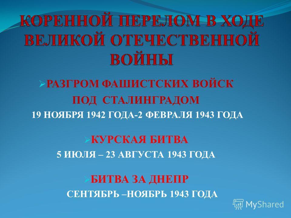 РАЗГРОМ ФАШИСТСКИХ ВОЙСК ПОД СТАЛИНГРАДОМ 19 НОЯБРЯ 1942 ГОДА-2 ФЕВРАЛЯ 1943 ГОДА КУРСКАЯ БИТВА 5 ИЮЛЯ – 23 АВГУСТА 1943 ГОДА БИТВА ЗА ДНЕПР СЕНТЯБРЬ –НОЯБРЬ 1943 ГОДА