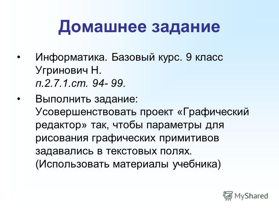 Домашнее задание Информатика. Базовый курс. 9 класс Угринович Н. п.2.7.1.ст. 94- 99. Выполнить задание: Усовершенствовать проект «Графический редактор» так, чтобы параметры для рисования графических примитивов задавались в текстовых полях. (Использов