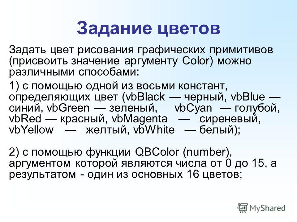Задание цветов Задать цвет рисования графических примитивов (присвоить значение аргументу Color) можно различными способами: 1) с помощью одной из восьми констант, определяющих цвет (vbBlack черный, vbBlue синий, vbGreen зеленый, vbCyan голубой, vbRe