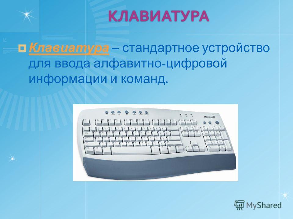 КЛАВИАТУРА Клавиатура – стандартное устройство для ввода алфавитно - цифровой информации и команд. Клавиатура