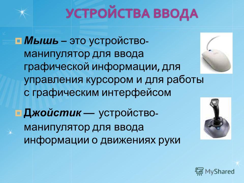 УСТРОЙСТВА ВВОДА Мышь – это устройство - манипулятор для ввода графической информации, для управления курсором и для работы с графическим интерфейсом Джойстик устройство - манипулятор для ввода информации о движениях руки