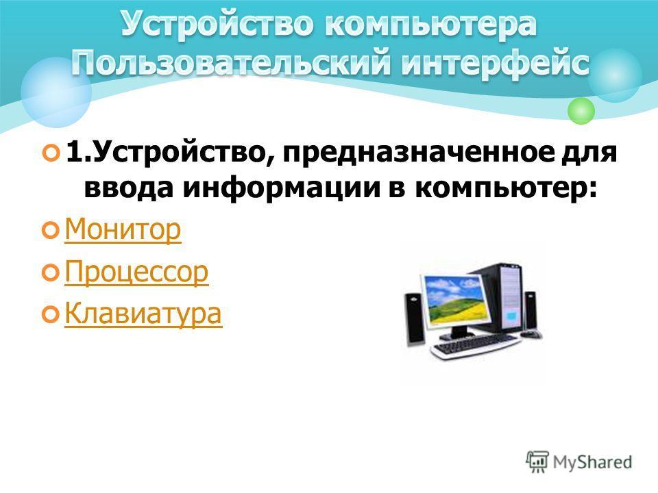 1.Устройство, предназначенное для ввода информации в компьютер: Монитор Процессор Клавиатура