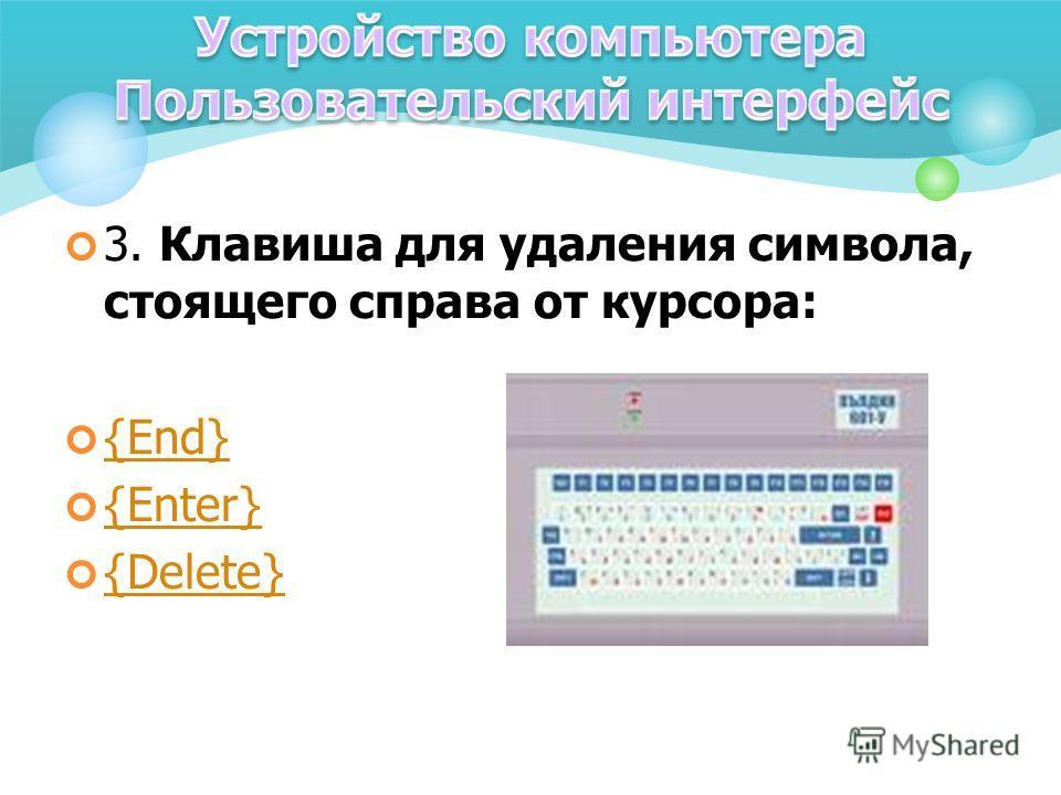3. Клавиша для удаления символа, стоящего справа от курсора: {End} {Enter} {Delete}