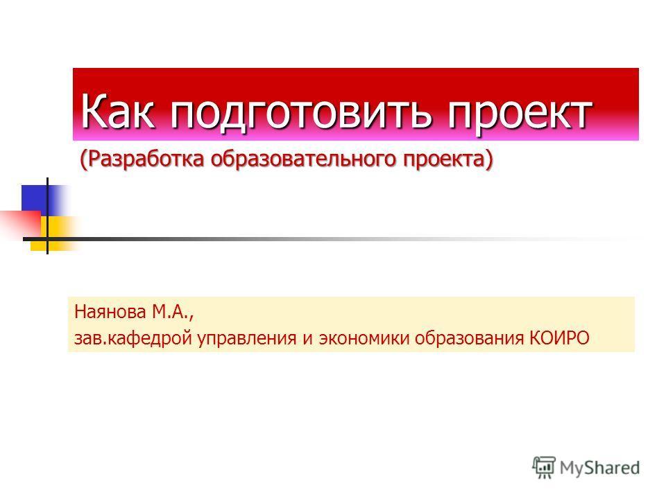 Как подготовить проект Наянова М.А., зав.кафедрой управления и экономики образования КОИРО (Разработка образовательного проекта)