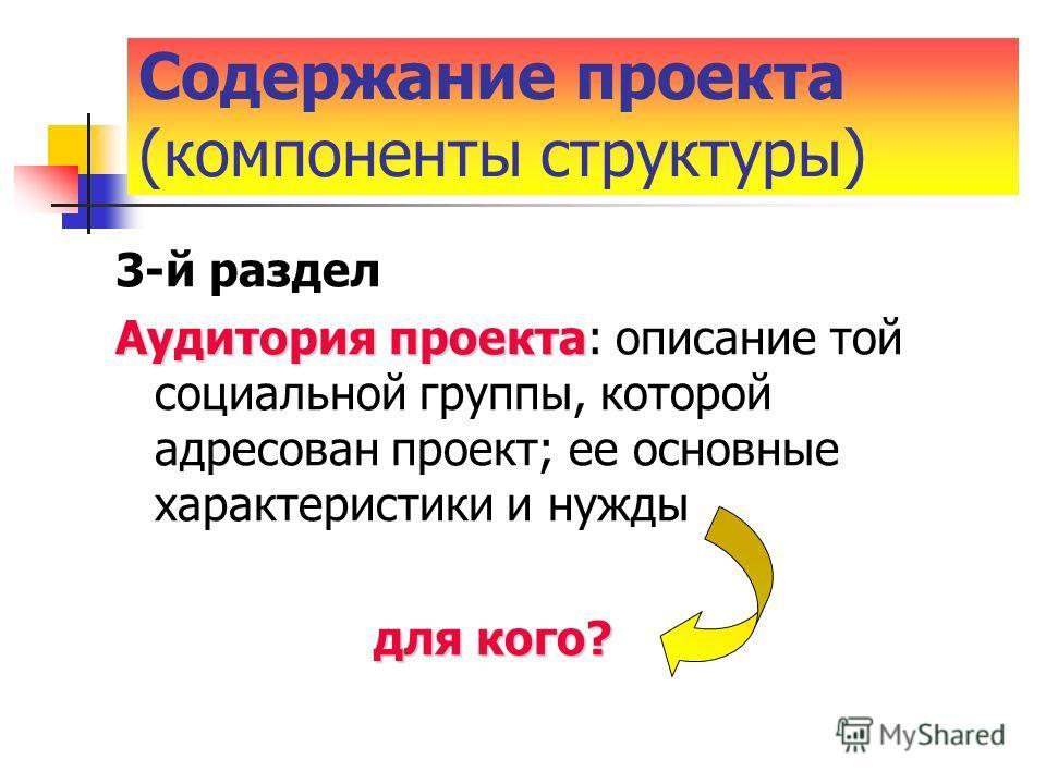 3-й раздел Аудитория проекта Аудитория проекта: описание той социальной группы, которой адресован проект; ее основные характеристики и нужды для кого? для кого? Содержание проекта (компоненты структуры)