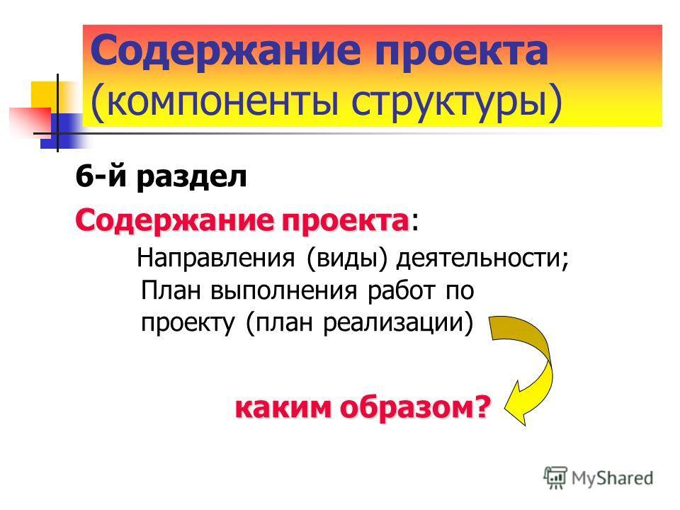 6-й раздел Содержание проекта Содержание проекта: Направления (виды) деятельности; План выполнения работ по проекту (план реализации) каким образом? каким образом? Содержание проекта (компоненты структуры)