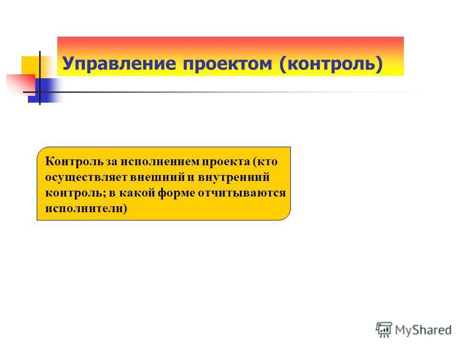 Управление проектом (контроль) Контроль за исполнением проекта (кто осуществляет внешний и внутренний контроль; в какой форме отчитываются исполнители)