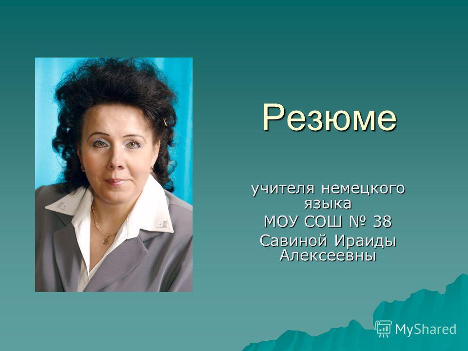 Резюме учителя немецкого языка МОУ СОШ 38 Савиной Ираиды Алексеевны