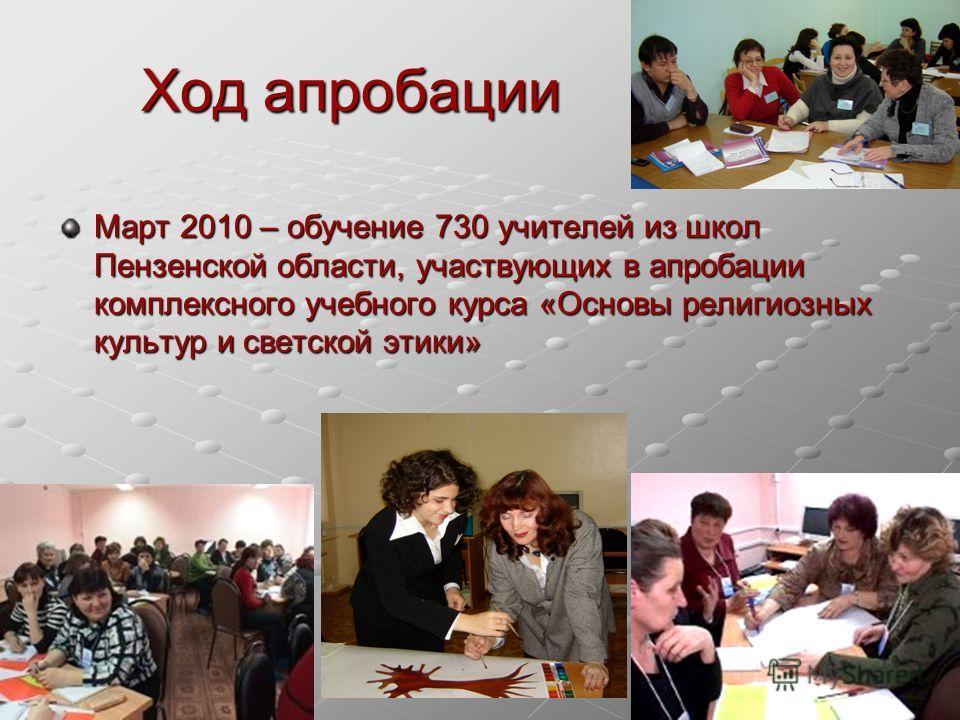Ход апробации Март 2010 – обучение 730 учителей из школ Пензенской области, участвующих в апробации комплексного учебного курса «Основы религиозных культур и светской этики»