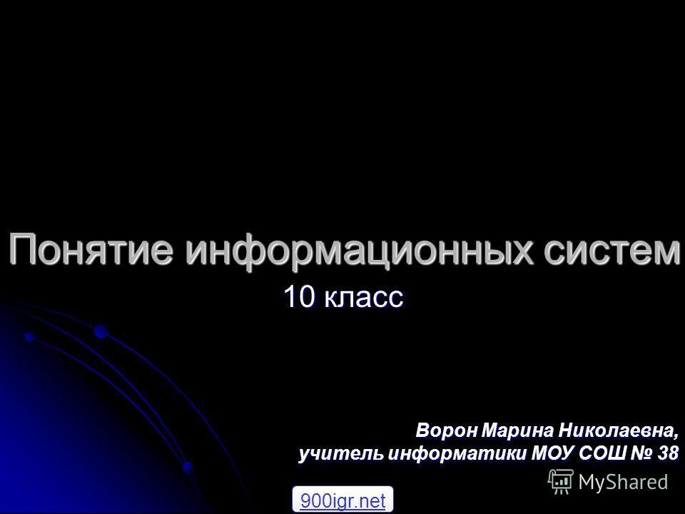 Понятие информационных систем 10 класс Ворон Марина Николаевна, учитель информатики МОУ СОШ 38 900igr.net