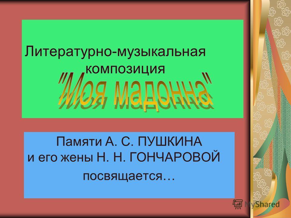 Литературно-музыкальная композиция Памяти А. С. ПУШКИНА и его жены Н. Н. ГОНЧАРОВОЙ посвящается…
