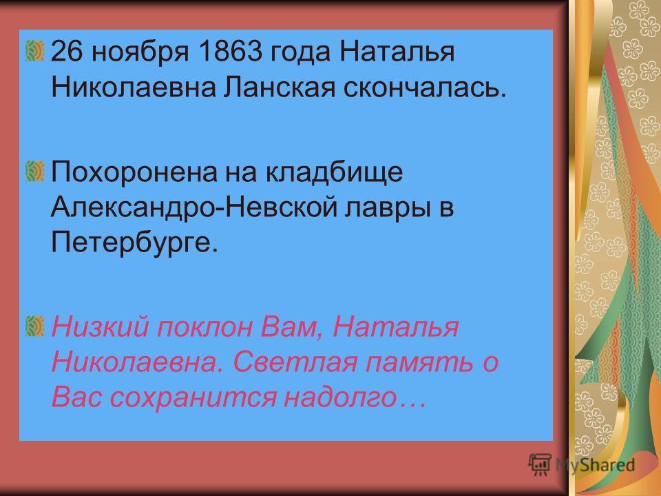 26 ноября 1863 года Наталья Николаевна Ланская скончалась. Похоронена на кладбище Александро-Невской лавры в Петербурге. Низкий поклон Вам, Наталья Николаевна. Светлая память о Вас сохранится надолго…