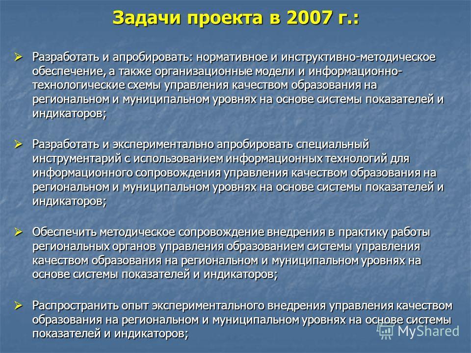 Задачи проекта в 2007 г.: Разработать и апробировать: нормативное и инструктивно-методическое обеспечение, а также организационные модели и информационно- технологические схемы управления качеством образования на региональном и муниципальном уровнях