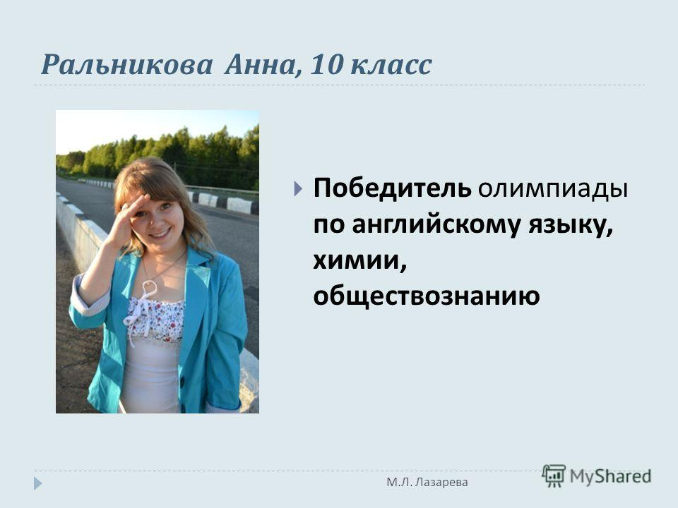 М. Л. Лазарева Ральникова Анна, 10 класс Победитель олимпиады по английскому языку, химии, обществознанию