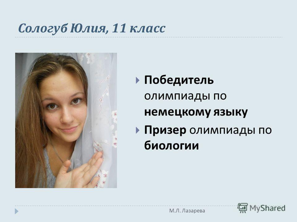 М. Л. Лазарева Сологуб Юлия, 11 класс Победитель олимпиады по немецкому языку Призер олимпиады по биологии