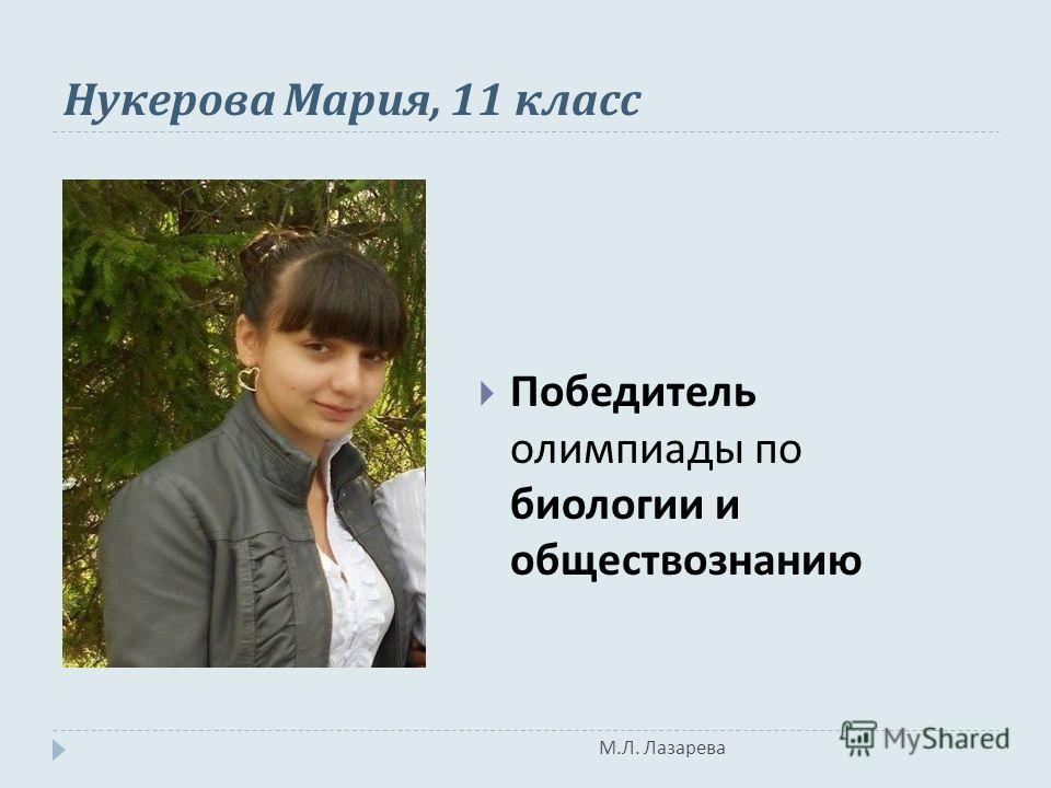 М. Л. Лазарева Нукерова Мария, 11 класс Победитель олимпиады по биологии и обществознанию