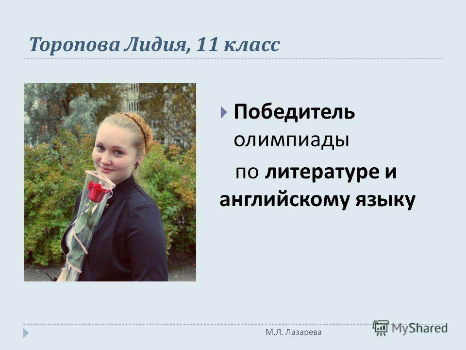 М. Л. Лазарева Торопова Лидия, 11 класс Победитель олимпиады по литературе и английскому языку