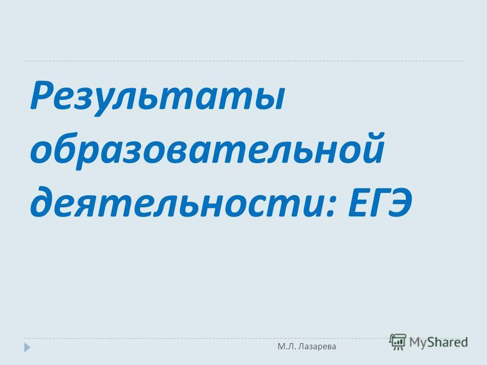 М. Л. Лазарева Результаты образовательной деятельности : ЕГЭ