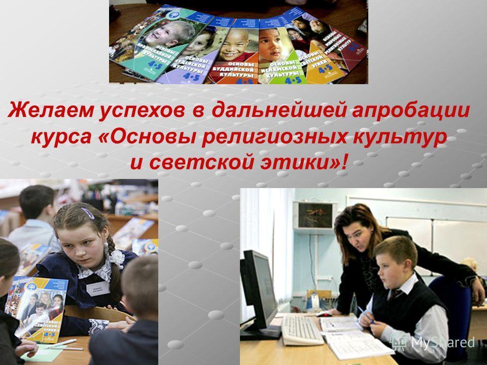 Желаем успехов в дальнейшей апробации курса «Основы религиозных культур и светской этики»!
