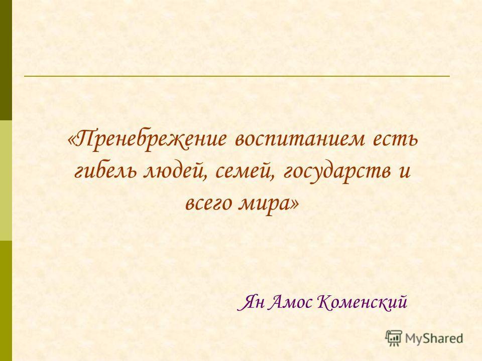 «Пренебрежение воспитанием есть гибель людей, семей, государств и всего мира» Ян Амос Коменский