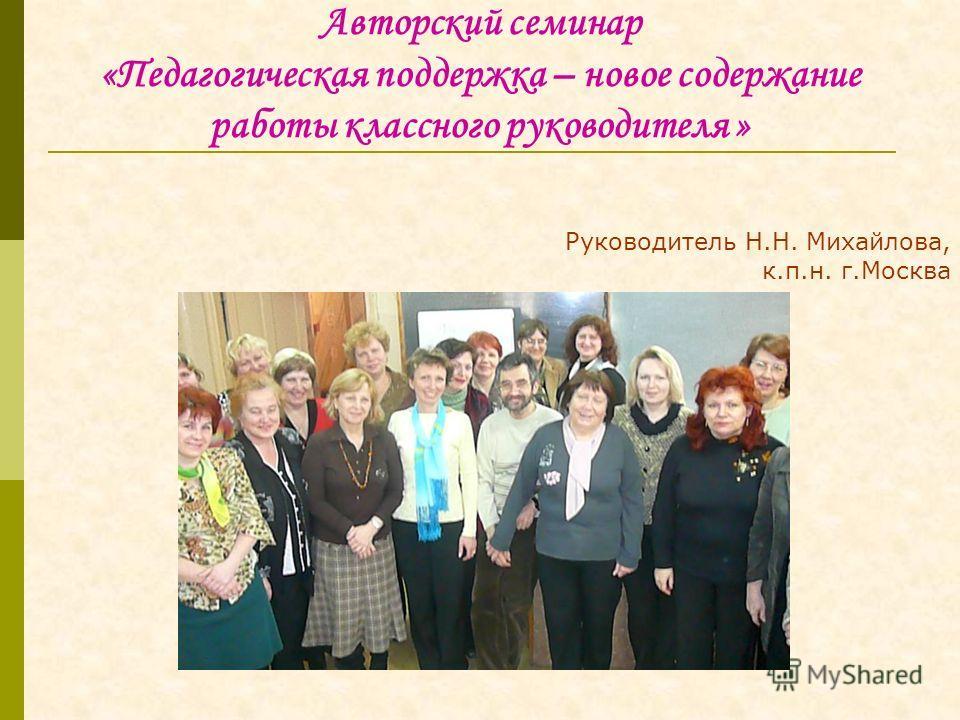 Авторский семинар «Педагогическая поддержка – новое содержание работы классного руководителя » Руководитель Н.Н. Михайлова, к.п.н. г.Москва