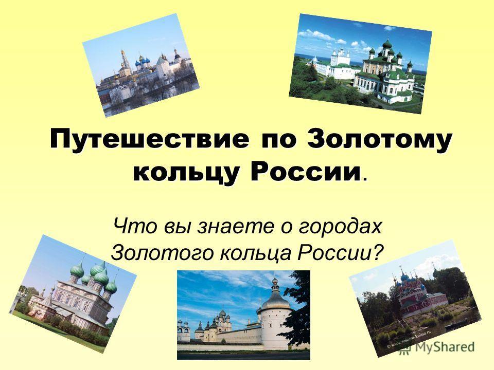 Путешествие по Золотому кольцу России. Что вы знаете о городах Золотого кольца России?