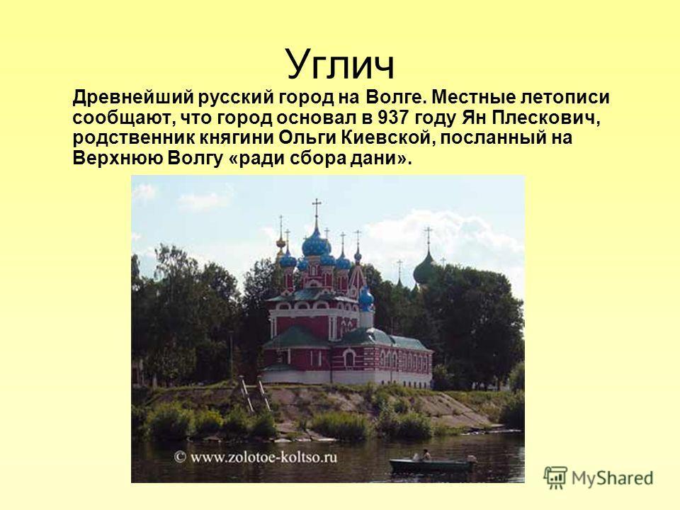 Углич Древнейший русский город на Волге. Местные летописи сообщают, что город основал в 937 году Ян Плескович, родственник княгини Ольги Киевской, посланный на Верхнюю Волгу «ради сбора дани».