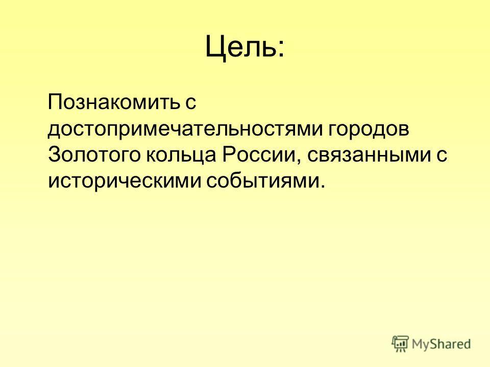 Цель: Познакомить с достопримечательностями городов Золотого кольца России, связанными с историческими событиями.