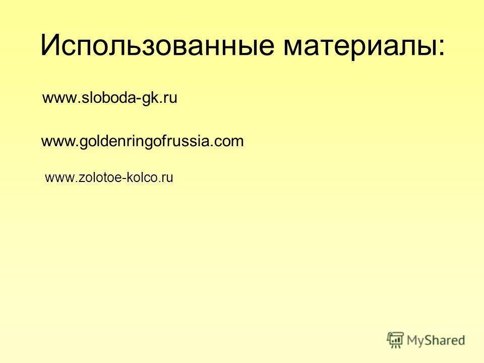 Использованные материалы: www.sloboda-gk.ru www.goldenringofrussia.com www.zolotoe-kolco.ru