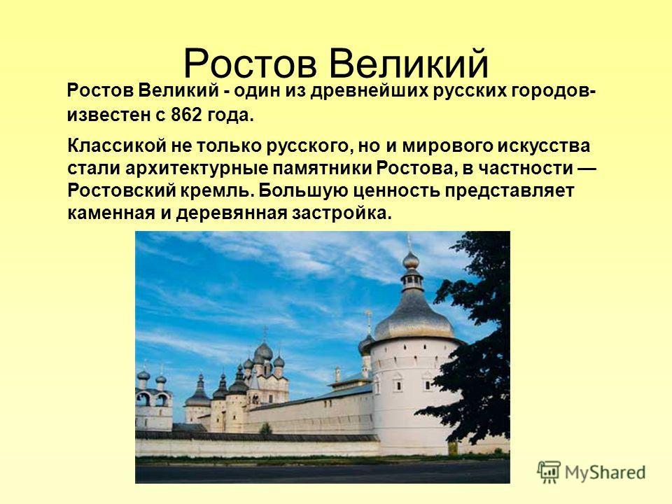 Ростов Великий Ростов Великий - один из древнейших русских городов- известен с 862 года. Классикой не только русского, но и мирового искусства стали архитектурные памятники Ростова, в частности Ростовский кремль. Большую ценность представляет каменна