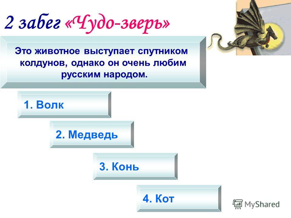 2 забег «Чудо-зверь» Это животное выступает спутником колдунов, однако он очень любим русским народом. 1. Волк 2. Медведь 3. Конь 4. Кот