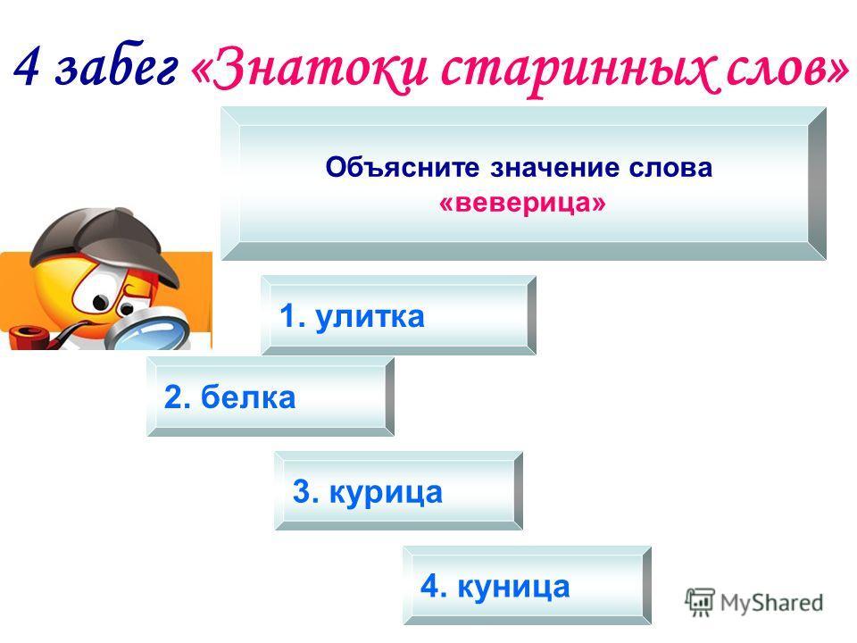 4 забег «Знатоки старинных слов» Объясните значение слова «веверица» 1. улитка 2. белка 3. курица 4. куница