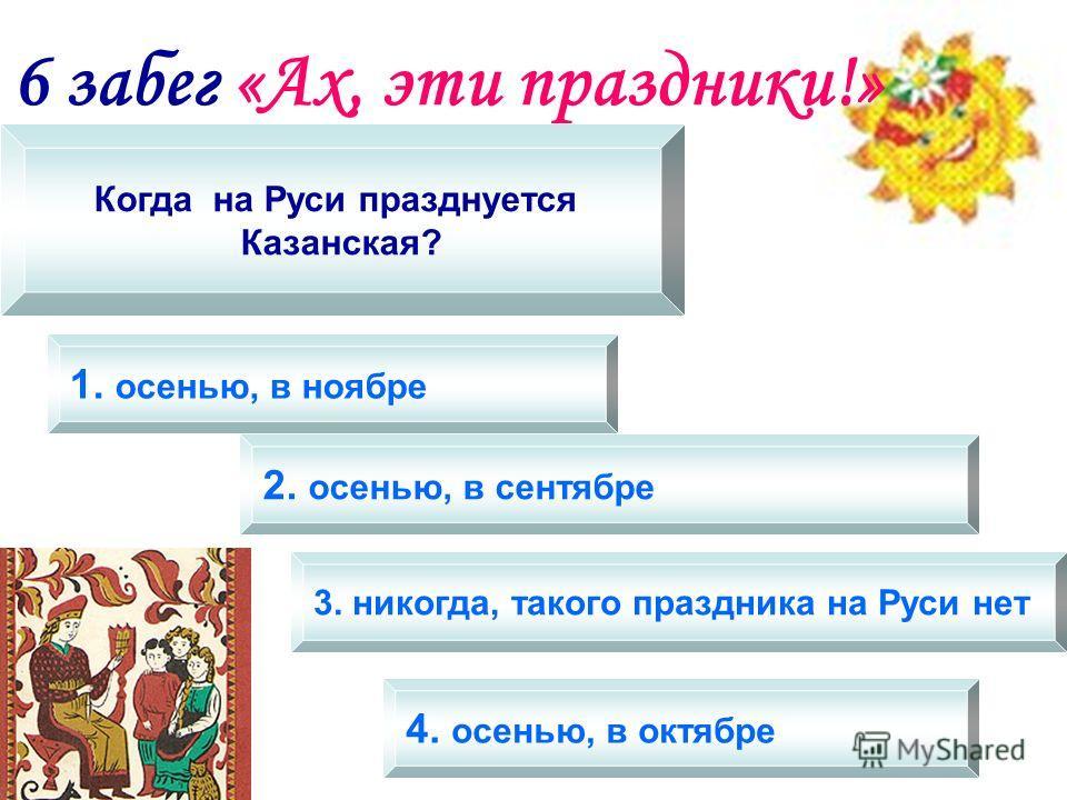 6 забег «Ах, эти праздники!» Когда на Руси празднуется Казанская? 1. осенью, в ноябре 2. осенью, в сентябре 3. никогда, такого праздника на Руси нет 4. осенью, в октябре