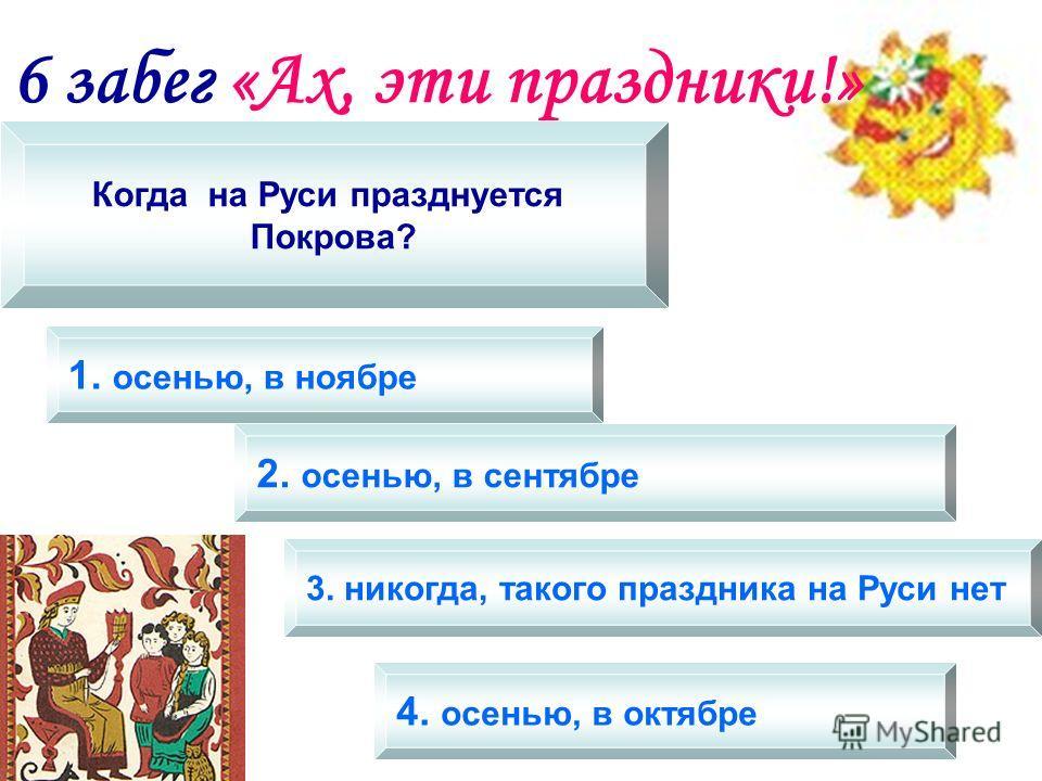 6 забег «Ах, эти праздники!» Когда на Руси празднуется Покрова? 1. осенью, в ноябре 2. осенью, в сентябре 3. никогда, такого праздника на Руси нет 4. осенью, в октябре