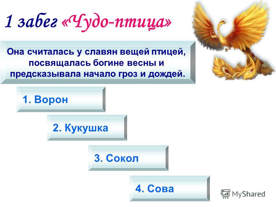 1 забег «Чудо-птица» Она считалась у славян вещей птицей, посвящалась богине весны и предсказывала начало гроз и дождей. 1. Ворон 2. Кукушка 3. Сокол 4. Сова