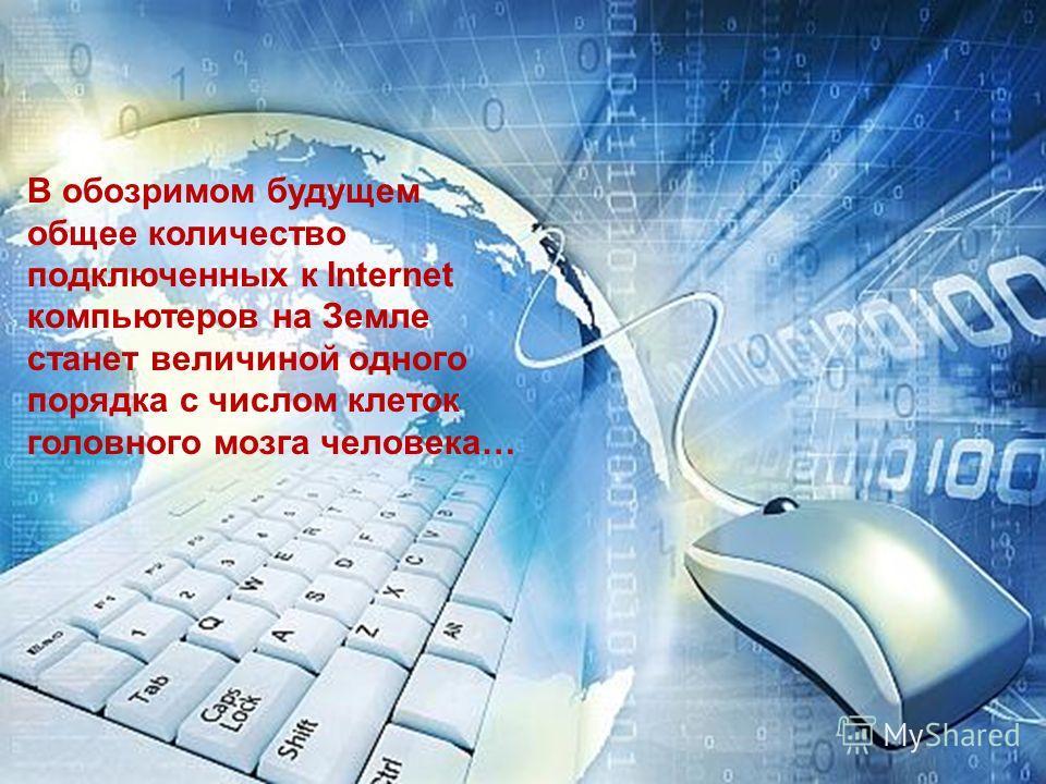 В обозримом будущем общее количество подключенных к Internet компьютеров на Земле станет величиной одного порядка с числом клеток головного мозга человека…