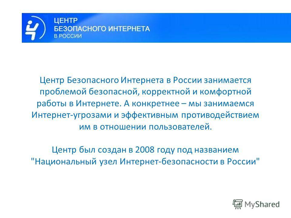 Центр Безопасного Интернета в России занимается проблемой безопасной, корректной и комфортной работы в Интернете. А конкретнее – мы занимаемся Интернет-угрозами и эффективным противодействием им в отношении пользователей. Центр был создан в 2008 году