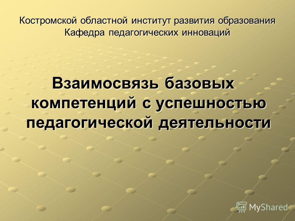 Костромской областной институт развития образования Кафедра педагогических инноваций Взаимосвязь базовых компетенций с успешностью педагогической деятельности