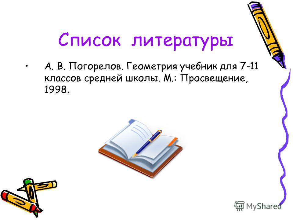 Список литературы А. В. Погорелов. Геометрия учебник для 7-11 классов средней школы. М.: Просвещение, 1998.
