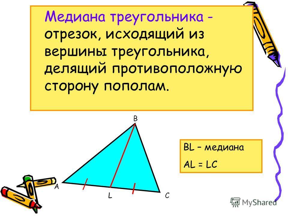 В А С L Медиана треугольника - отрезок, исходящий из вершины треугольника, делящий противоположную сторону пополам. ВL – медиана АL = LС