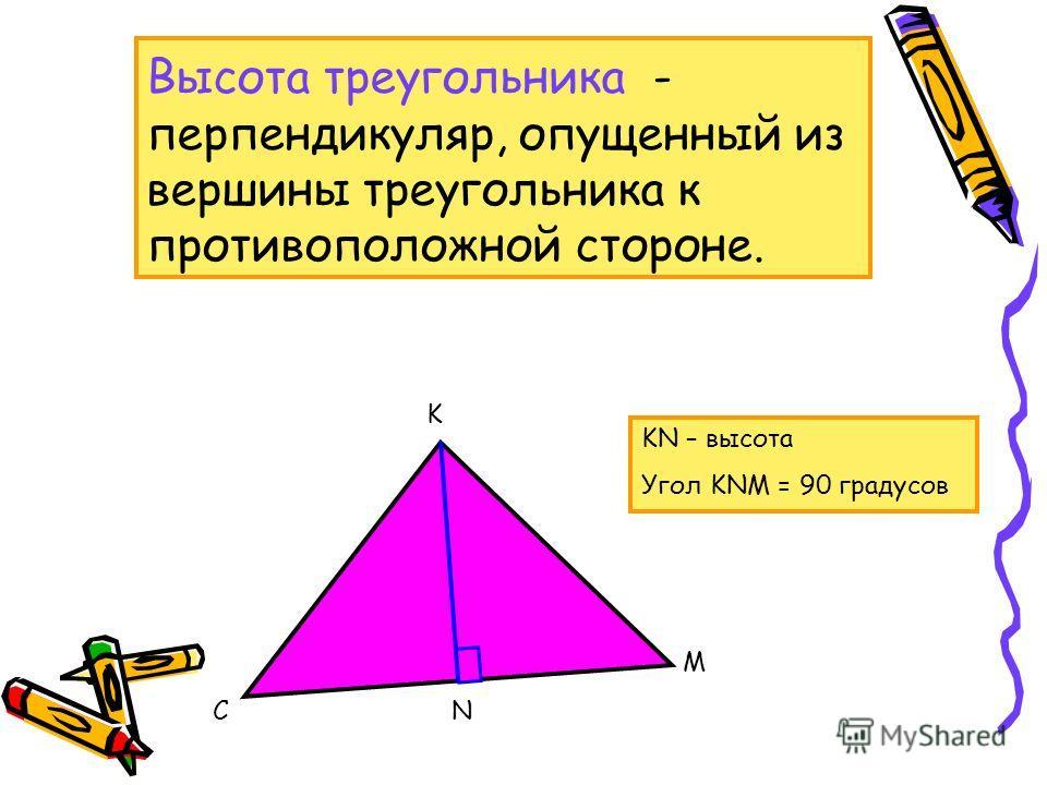 Высота треугольника - перпендикуляр, опущенный из вершины треугольника к противоположной стороне. K C M N KN – высота Угол KNM = 90 градусов