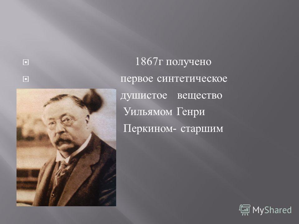 1867 г получено первое синтетическое душистое вещество Уильямом Генри Перкином - старшим