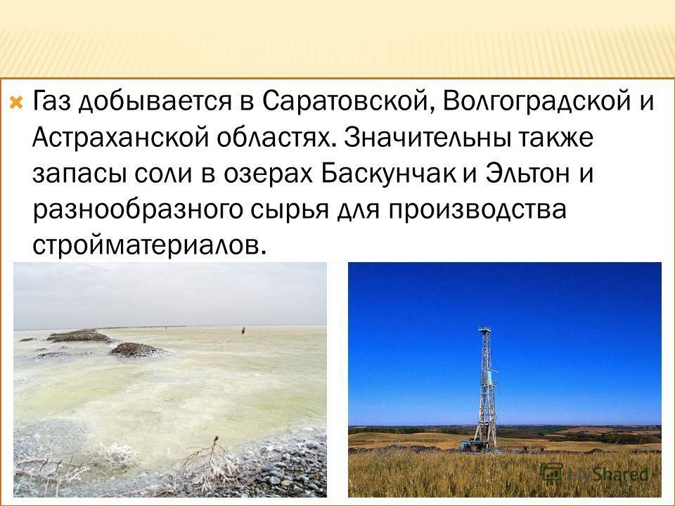Газ добывается в Саратовской, Волгоградской и Астраханской областях. Значительны также запасы соли в озерах Баскунчак и Эльтон и разнообразного сырья для производства стройматериалов.