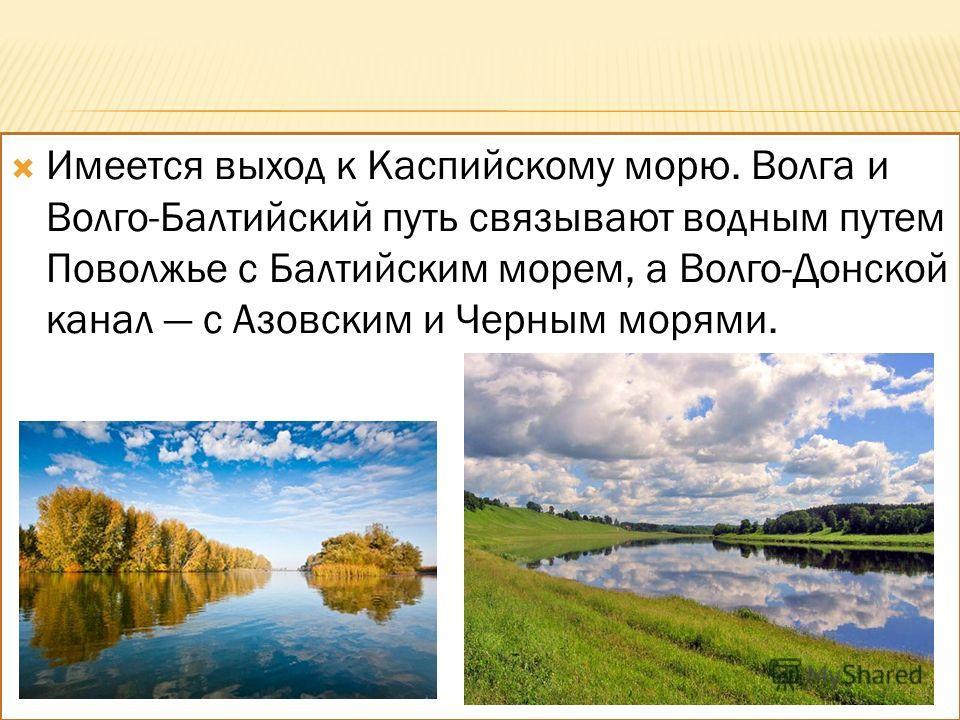 Имеется выход к Каспийскому морю. Волга и Волго-Балтийский путь связывают водным путем Поволжье с Балтийским морем, а Волго-Донской канал с Азовским и Черным морями.