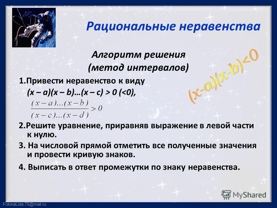 FokinaLida.75@mail.ru Рациональные неравенства Алгоритм решения (метод интервалов) 1.Привести неравенство к виду (х – а)(х – b)…(х – с) > 0 (